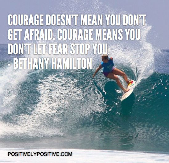 Courage doesn't mean you don't get afraid. Courage means you don't let fear stop you - Bethany Hamilton