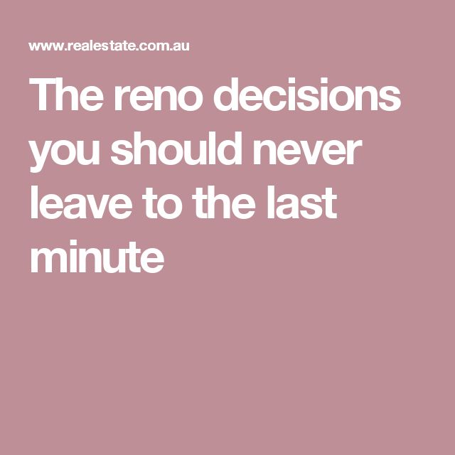 The reno decisions you should never leave to the last minute