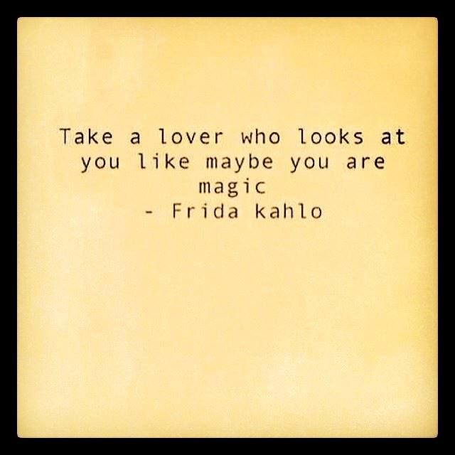 Good advice. Take a lover who looks at you like maybe you are magic..