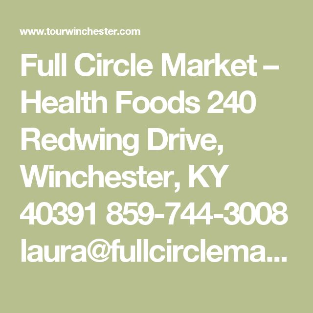 Full Circle Market – Health Foods  240 Redwing Drive, Winchester, KY 40391 859-744-3008 laura@fullcirclemarket.com www.fullcirclemarket.com Complete health foods store offering quality supplements, vitamins, minerals, herbs and many unique and hard to find products. Hours of Operation: Monday-Friday 10:00am-7:00pm Saturday 10:00-5:00pm Closed Sunday