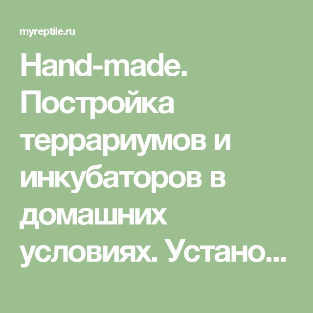 Hand-made. Постройка террариумов и инкубаторов в домашних условиях. Установка допоборудования