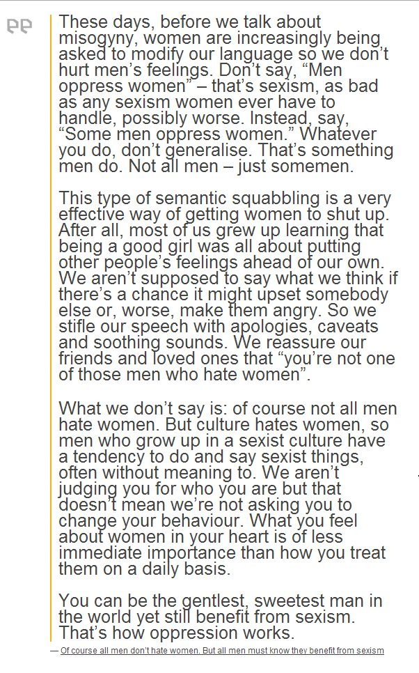 """""""What we don't say is: of course not all men hate women. But culture hates women, so men who grow up in a sexist culture have a tendency to do and say sexist things, often without meaning to. We aren't judging you for who you are but that doesn't mean we're not asking you to change your behaviour. What you feel about women in your heart is of less immediate importance than how you treat them on a daily basis."""""""