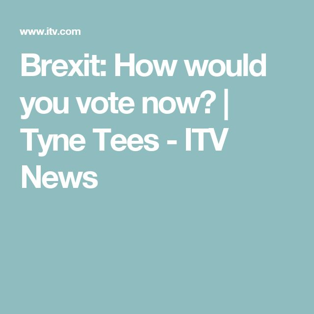 Brexit: How would you vote now?  | Tyne Tees - ITV News