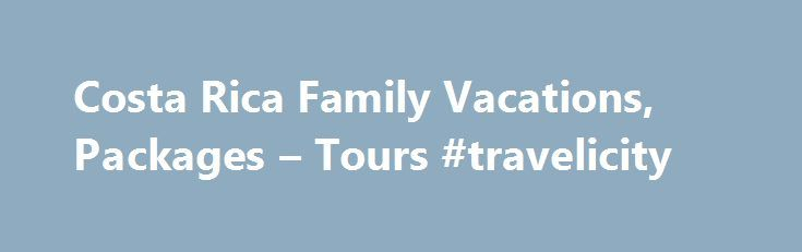 Costa Rica Family Vacations, Packages – Tours #travelicity http://travel.remmont.com/costa-rica-family-vacations-packages-tours-travelicity/  #travel package deals # Family Vacation Packages Luxury Family Resort Getaway Arenal Volcano Conchal Beach Festive Family Holiday Arenal Volcano Tamarindo Beach Volcano Beach Family Adventure Classic Family Vacation Monkey Around Family Vacation Choose Your Family Adventure Costa Rica Family Fun Green Family Adventure Unique Family Nature Getaway Green…