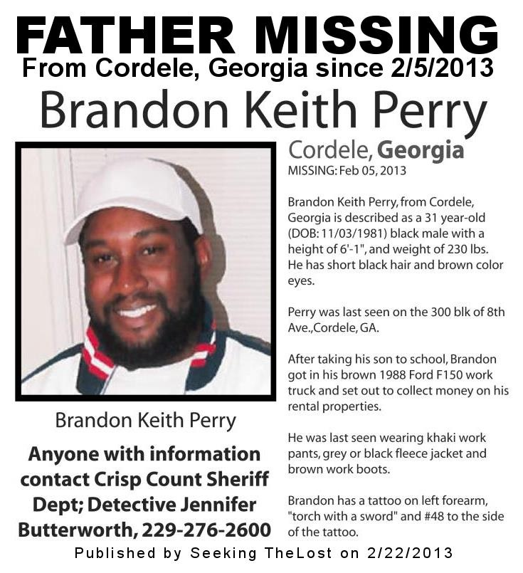 2/22/2013: Please share to locate Brandon Keith Perry (31) missing from Cordele, Georgia since 2/5/2013. Perry was last seen on the 300 blk of 8th Ave., Cordele, GA. After taking his son to school, Brandon got in his brown 1988 Ford F-150 work truck and set out to collect money on his rental properties.
