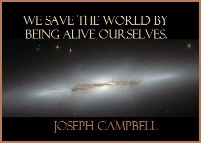 """We save the world by being alive ourselves."" - Joseph Campbell"