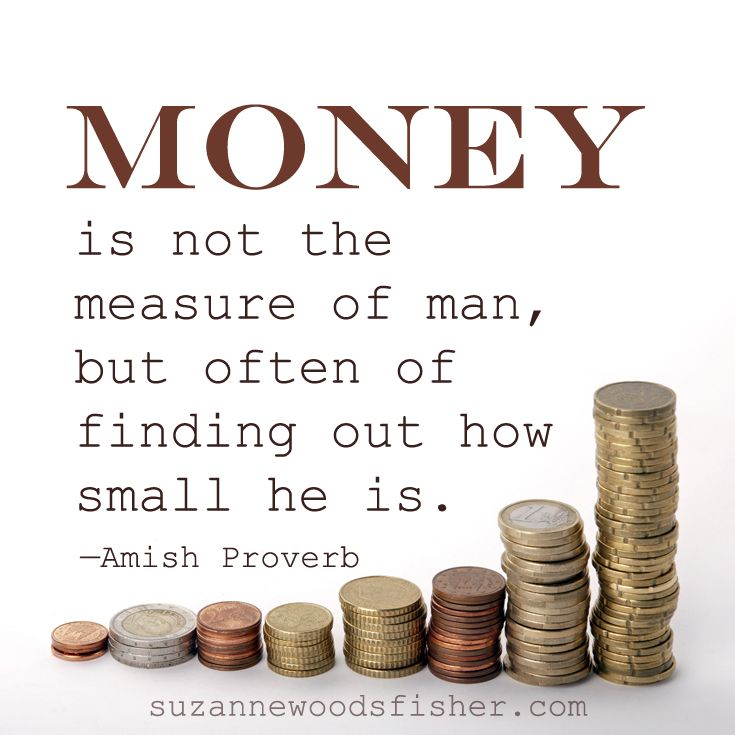 Money is not the measure of a man. - Amish Proverb