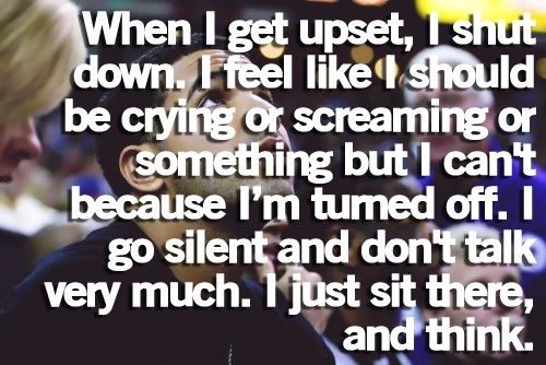 when i get upset i shut down. i feel like i should be crying or screaming or something but i can't because i'm turned off. i go silent and don't talk very much i just sit there and think