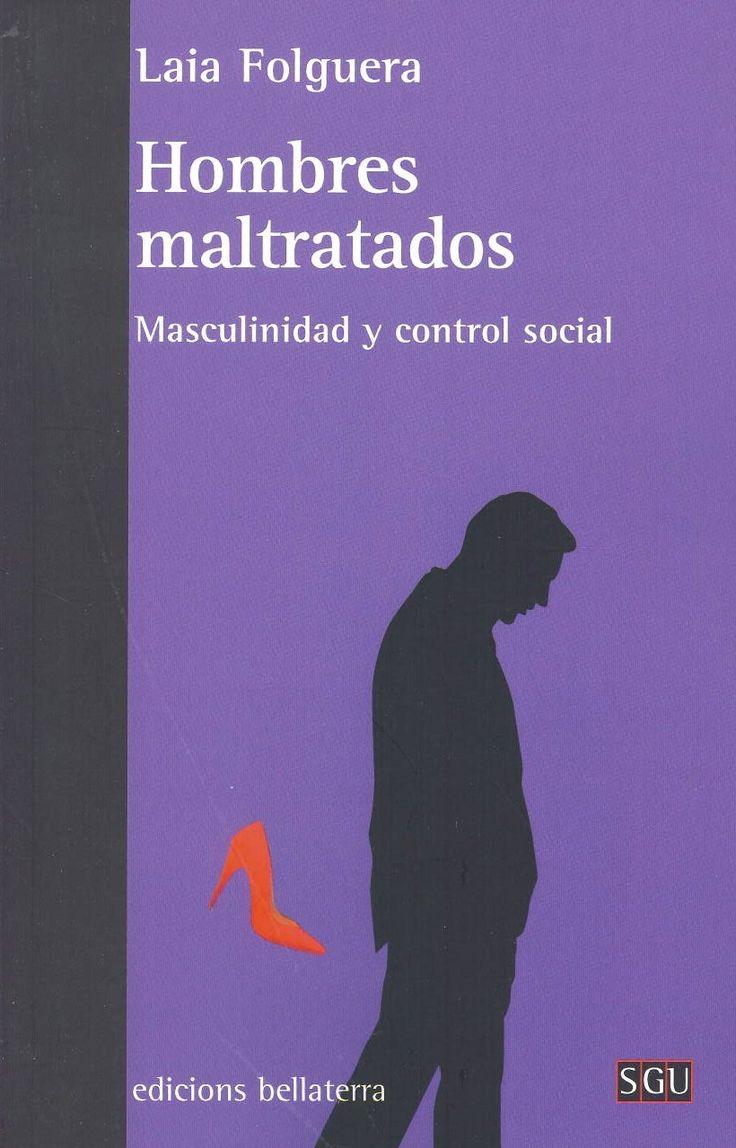 Hombres maltratados : masculinidad y control social / Laia Folguera. Barcelona : Bellaterra, 2014. Sig. 316-055.1 Fol