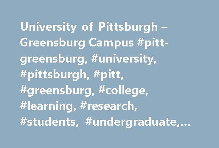 University of Pittsburgh – Greensburg Campus #pitt-greensburg, #university, #pittsburgh, #pitt, #greensburg, #college, #learning, #research, #students, #undergraduate, #graduate, #upg http://wichita.remmont.com/university-of-pittsburgh-greensburg-campus-pitt-greensburg-university-pittsburgh-pitt-greensburg-college-learning-research-students-undergraduate-graduate-upg/  # A 2016-2017 COLLEGE OF DISTINCTION The University of Pittsburgh at Greensburg, a four-year liberal arts college, offers 28…