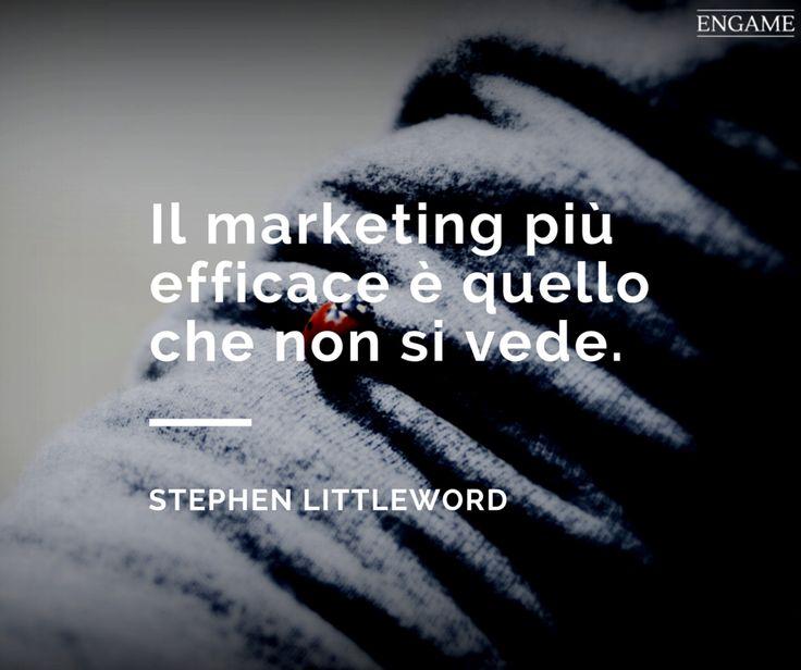 Il marketing più efficace è quello che non si vede. (Stephen Littleword)