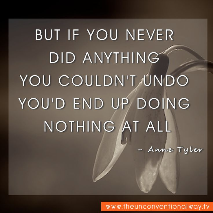 """""""But if you never did anything you couldn't undo you'd end up doing nothing at all.."""" -Anne Tyler"""