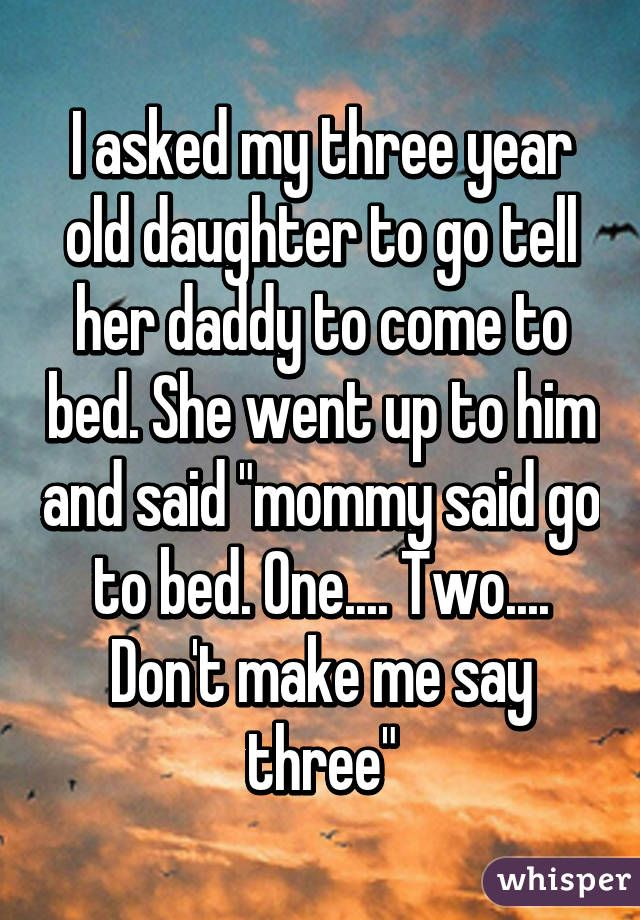 """I asked my three year old daughter to go tell her daddy to come to bed. She went up to him and said """"mommy said go to bed. One.... Two.... Don't make me say three"""""""