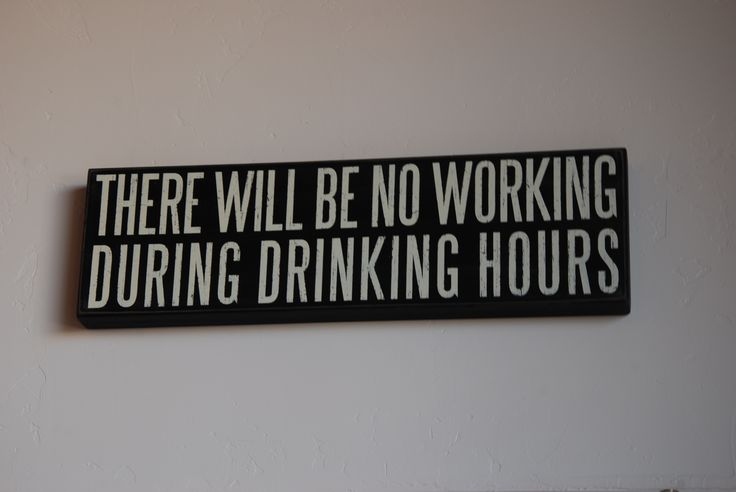 """There will be no working during drinking hours"""