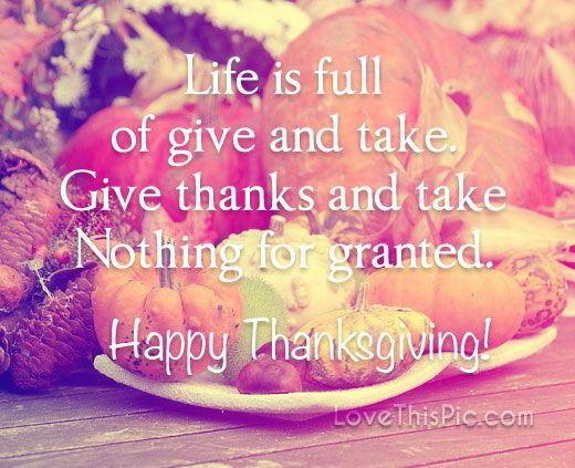 Life is full of give and take Happy Thanksgiving thanksgiving thanksgiving pictures thanksgiving quotes happy thanksgiving quotes thanksgiving quotes for family best thanksgiving quotes inspirational thanksgiving quotes thanksgiving quotes for friends grateful thanksgiving quotes