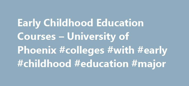 Early Childhood Education Courses – University of Phoenix #colleges #with #early #childhood #education #major http://bank.nef2.com/early-childhood-education-courses-university-of-phoenix-colleges-with-early-childhood-education-major/  # Online early childhood education courses The early years are vital for the growth and development of children. It is during this time that they learn not only basic skills for life, but also develop a love of the learning experience. This makes early…