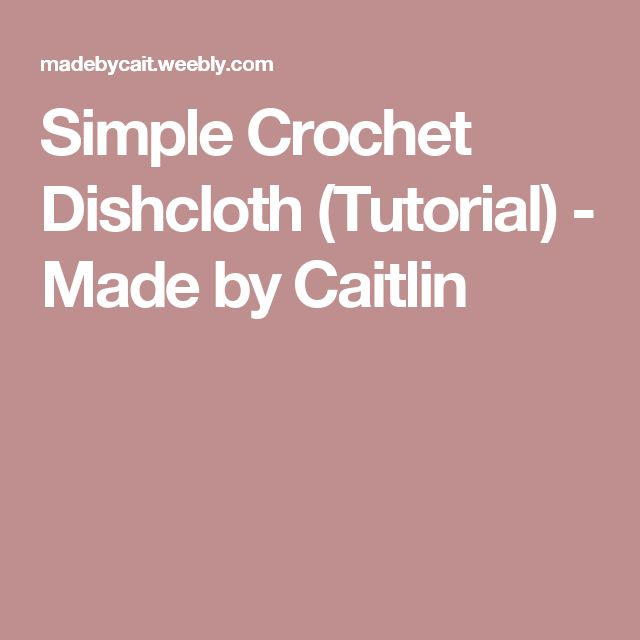 Simple Crochet Dishcloth (Tutorial) - Made by Caitlin