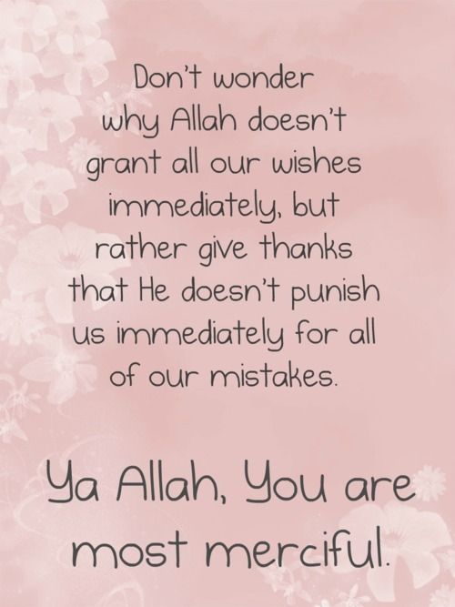 Don't wonder why Allah doesn't grant all our wishes immediately, but rather give thanks ...