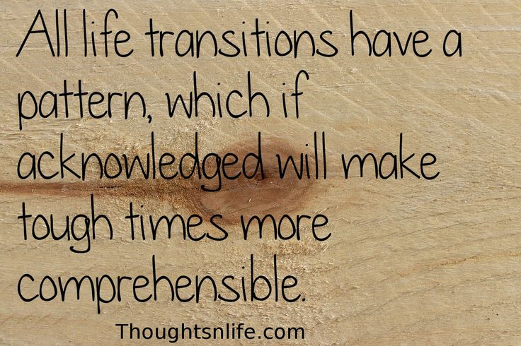 All life Transitions have a pattern which, if acknowledged will make tough time more comprehensible