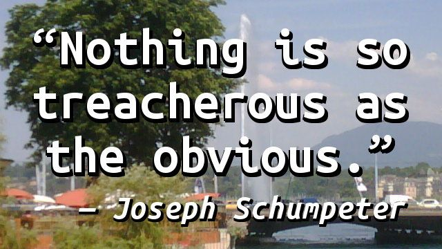 """""""Nothing is so treacherous as the obvious."""" — Joseph Schumpeter"""