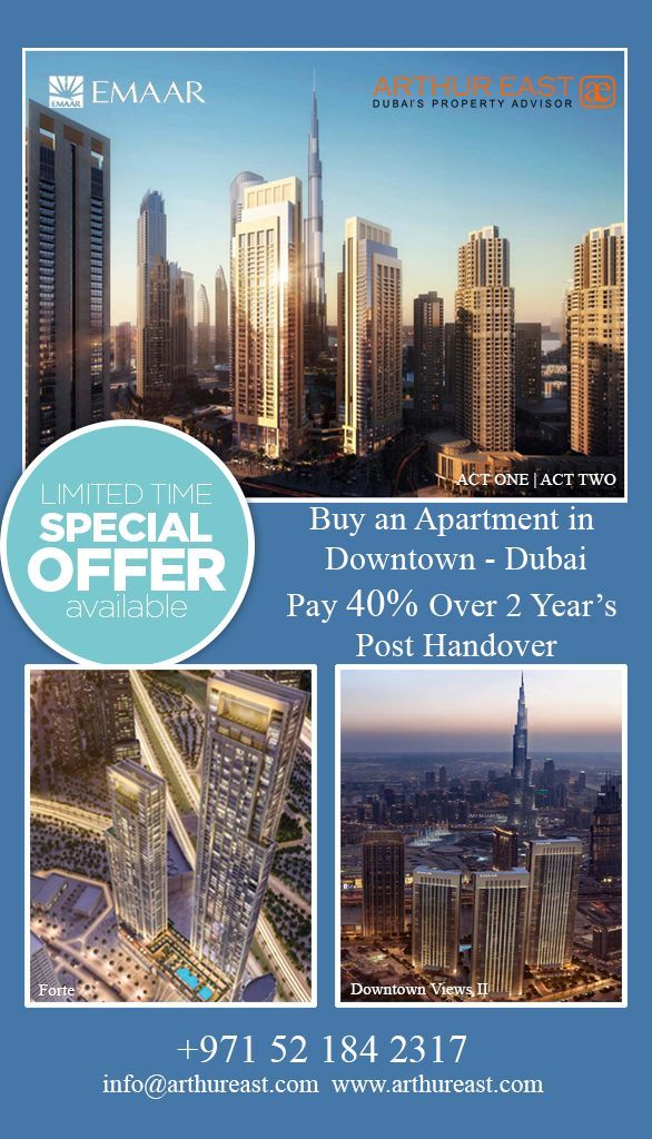 FOR A LIMITED PERIOD ONLY! Buy an Apartment in Downtown Dubai and Pay 40% Over 2 Years Post-Handover. Downtown Views II    |   Forte   |   ACT ONE | ACT TWO For more information: Contact Us: +971 52 184 2317 E-Mail: info@arthureast.com Website: www.arthureast.com