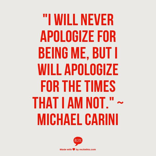 """I will never apologize for being me, but I will apologize for the times that I am not."" ~   Michael Carini"