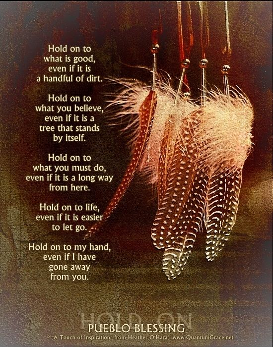 """Hold on to what is good, even if it is a handful of dirt. Hold on to what you believe, even if it is a tree that stands by itself. Hold on to what you must do, even if it is a long way from here. Hold on to life, even if it is easier to let go. Hold on to my hand, even if I have gone away from you."" —PUEBLO BLESSING: www.QuantumGrace.net ..*"