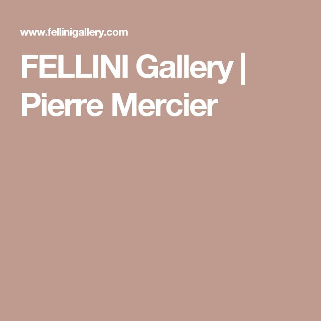 FELLINI Gallery | Pierre Mercier