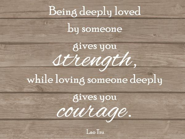 Being deeply loved by someone gives you strength, while loving someone deeply gives you courage.  ~ Lao Tzu, 50+ True Love Quotes | Cuded