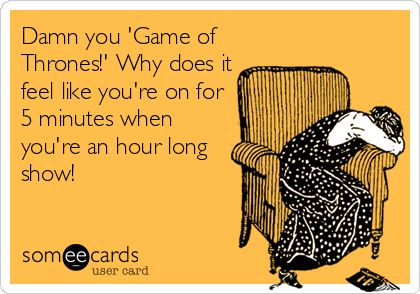 """Damn you """"Game of Thrones!""""  Why does it feel like you're on for 5 minutes when you're an hour long show!"""