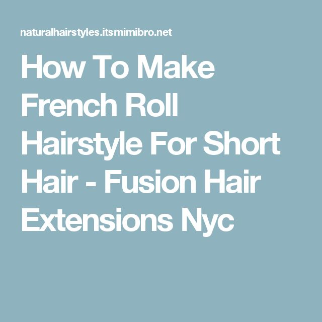 How To Make French Roll Hairstyle For Short Hair - Fusion Hair Extensions Nyc