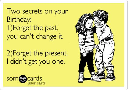 Two secrets on your Birthday: 1)Forget the past, you can't change it. 2)Forget the present, I didn't get you one. (Someecards) Hahahaha, that's mine next month xD