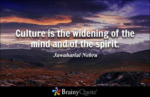 Culture is the widening of the mind and of the spirit. - Jawaharlal Nehru