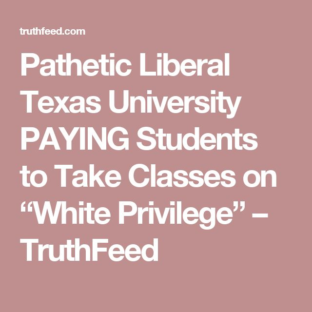"Pathetic Liberal Texas University PAYING Students to Take Classes on ""White Privilege"" – TruthFeed"