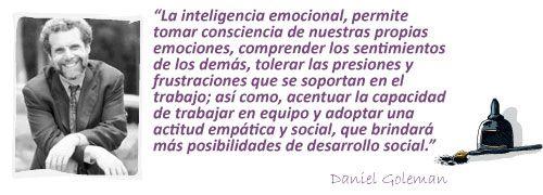 """... """"La inteligencia emocional permite tomar conciencia de nuestros propias emociones, comprender los sentimientos de los demás, tolerar las presiones y frustraciones que se soportan en el trabajo; así como, acentuar la capacidad de trabajo en equipo y adoptar una actitud empática y social, que brindará más posibilidades de desarrollo social"""". Daniel Goleman."""