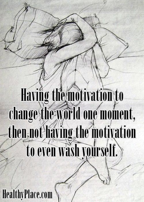 Quote on bipolar: Having the motivation to change the world one moment, then not having the motivation to even wash yourself.  www.HealthyPlace.com