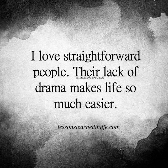 I love straightforward people. Their lack of drama makes life so much easier.