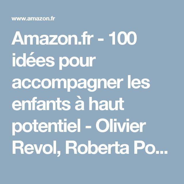 Amazon.fr - 100 idées pour accompagner les enfants à haut potentiel - Olivier Revol, Roberta Poulin, Doris Perrodin - Livres