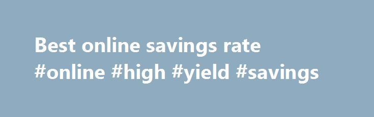 Best online savings rate #online #high #yield #savings http://savings.nef2.com/best-online-savings-rate-online-high-yield-savings/  best online savings rate Online savings accounts offer the best savings rates with immediate access to your savings. The trade off is that the instant account access is limited to electronic channels (no branch access). Online savings accounts are usually linked to an everyday transaction account. Most banks mandate that the linked account must also be held at…