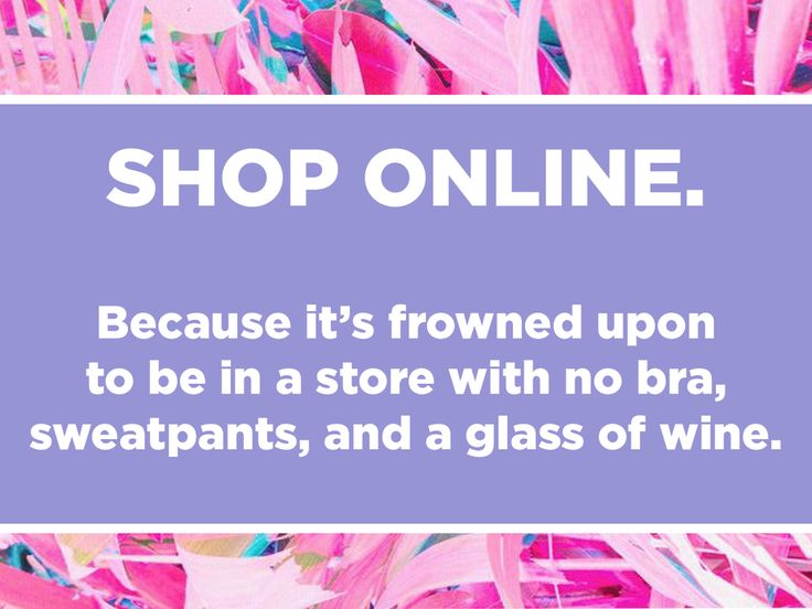 Funny Shopping Quote - Shop Online. Because it's frowned upon to be in a store with no bra, sweatpants, and a glass of wine.