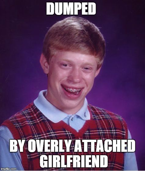 Has this been done before? Please say no. | DUMPED BY OVERLY ATTACHED GIRLFRIEND | image tagged in memes,bad luck brian,overly attached girlfriend | made w/ Imgflip meme maker