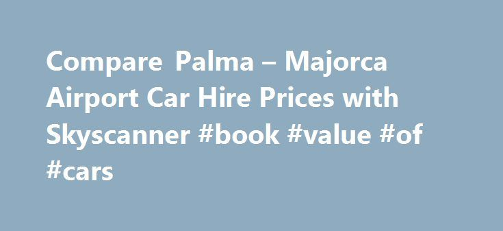 Compare Palma – Majorca Airport Car Hire Prices with Skyscanner #book #value #of #cars http://car.remmont.com/compare-palma-majorca-airport-car-hire-prices-with-skyscanner-book-value-of-cars/  #car hire majorca # Car Hire from Palma – Majorca Airport – Compare with Skyscanner Car Hire at Palma de Mallorca Airport This information is correct as of August 2015 It's easier to get out of your resort and make the most of your holiday when you hire a car at Palma de Mallorca Airport. […]The post…