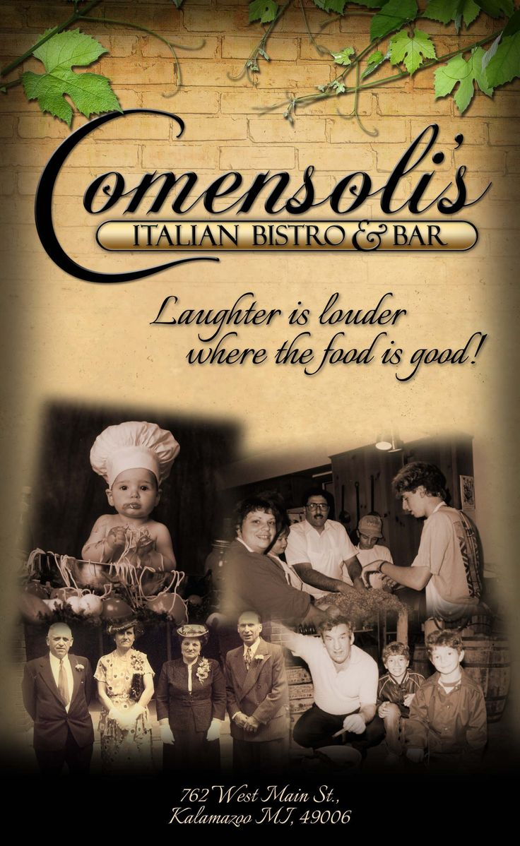 Welcome to Comensoli's!  Comensoli's Italian Bistro & Bar 762 W. Main St. Kalamazoo, MI 49006 Phone: 269-345-6755 Fax: 269-344-2770 Email Us Hours of Operation Tuesday through Saturday- 4pm-10pm Sunday - 4pm-9pm || Monday - 5-9pm   Do you love homestyle Italian cooking so much you actually dream about it? Wake up and smell the marinara! It's simmering at Comensoli's, where the staff is