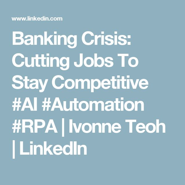 Banking Crisis: Cutting Jobs To Stay Competitive #AI #Automation #RPA | Ivonne Teoh | LinkedIn