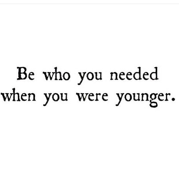 Be Who You Needed When You Were Younger Wisdom Humor Quotes