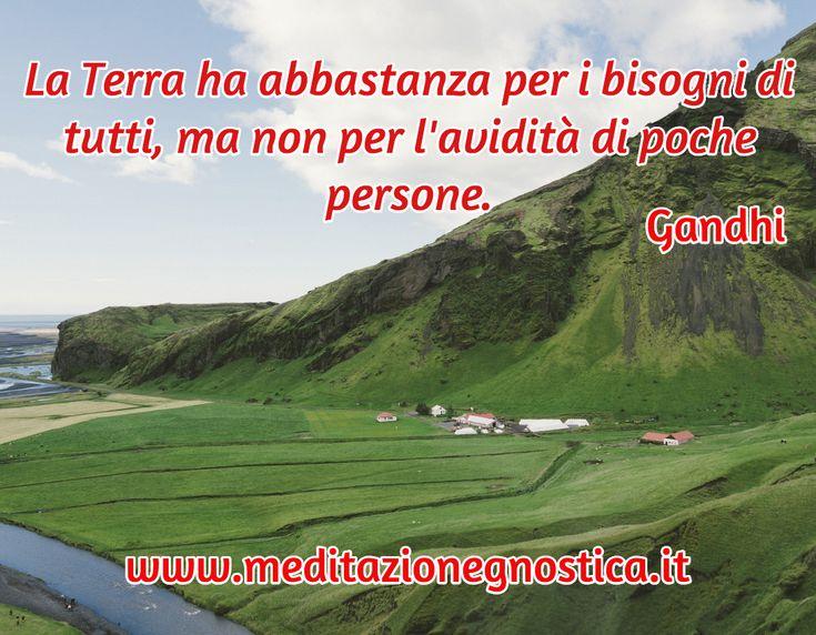 La Terra ha abbastanza per i bisogni di tutti, ma non per l'avidità di poche persone. / Gandhi / www.meditazionegnostica.it