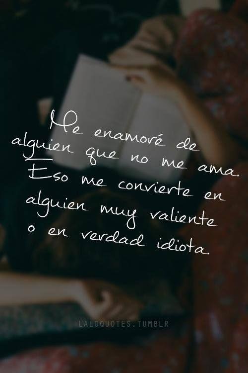 """""""Me enamoré de alguien que no me ama. Eso me convierte en alguien muy valiente o en verdad idiota."""" #Citas #Frases @Candidman"""