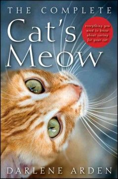The complete cat's meow : everything you need to know about caring for your cat / Darlene Arden