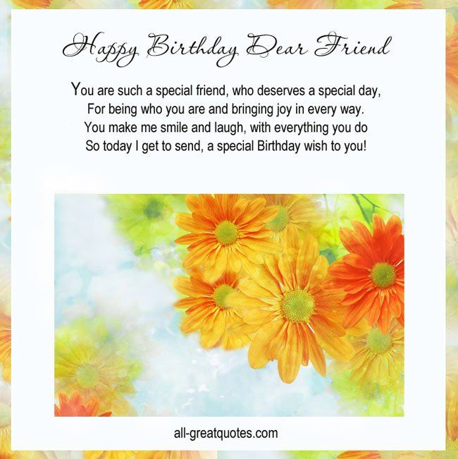 Happy Birthday Dear Friend .. You are such a special friend, who deserves a special day, for being who you are and bringing joy in every way. You make me smile and laugh, with everything you do, so today I get to send, a special Birthday wish to you!