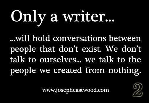 True...so all the voice people say i'm talking to are just people i wrote about...which are in my head...so i guess i am talking to the voices in my head, but you never know maybe I made a book character after you, so then I'm really talking to you in my head...YES. >>>> then you try to explain this to a non-writer, and you just sound insane.. Hahaha!!! True true!